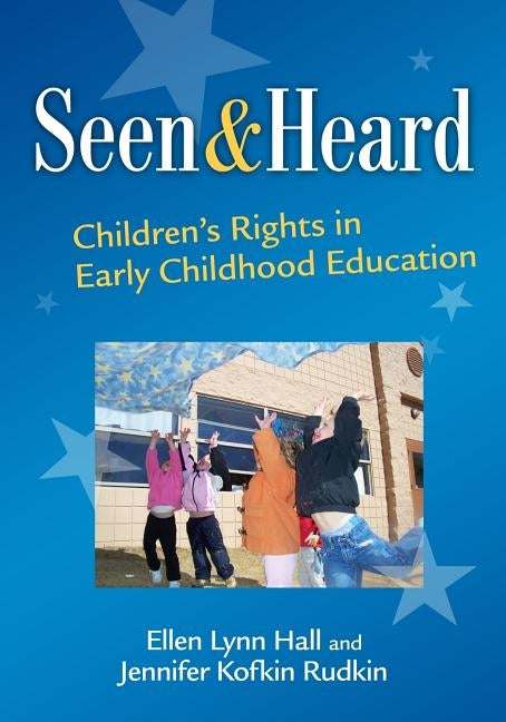 Seen and Heard: Children's Rights in Early Childhood Education by Hall, Ellen Lynn