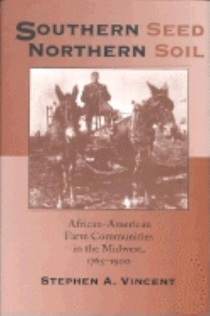 Southern Seed, Northern Soil: African-American Farm Communities in the Midwest, 1765-1900 by Vincent, Stephen A.