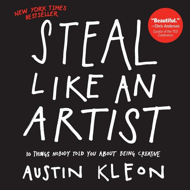 Steal Like an Artist: 10 Things Nobody Told You about Being Creative by Kleon, Austin