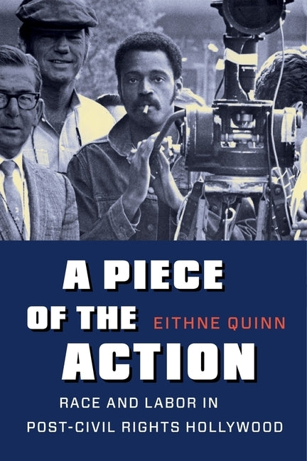 A Piece of the Action: Race and Labor in Post-Civil Rights Hollywood by Quinn, Eithne