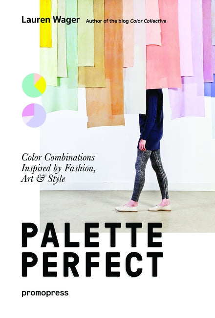 Color Collective's Palette Perfect: Color Combinations Inspired by Fashion, Art and Style by Wager, Lauren