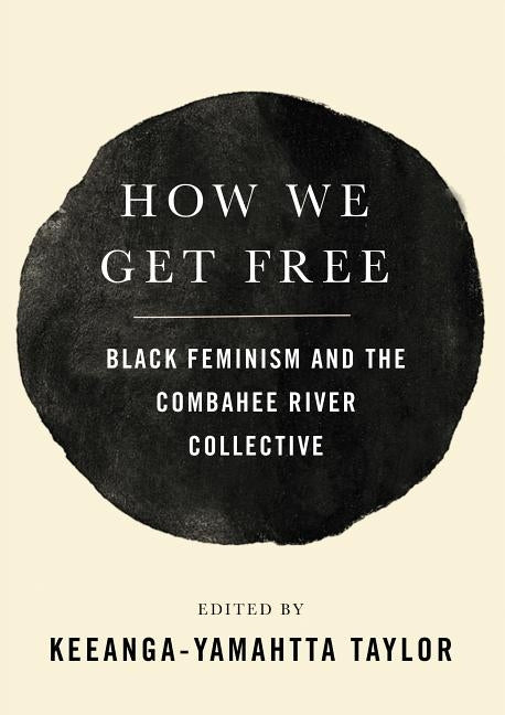 How We Get Free: Black Feminism and the Combahee River Collective by Taylor, Keeanga-Yamahtta