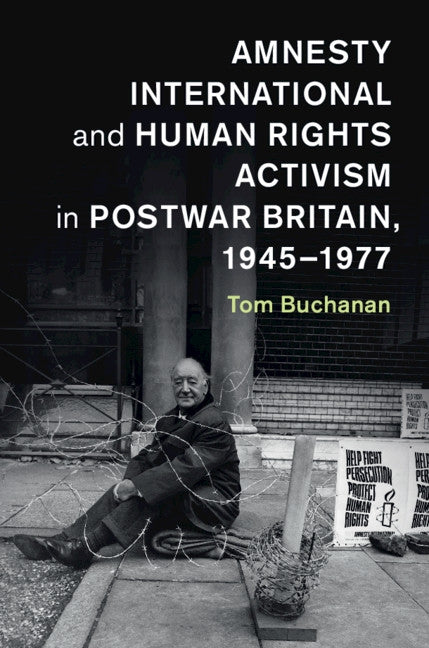 Amnesty International and Human Rights Activism in Postwar Britain, 1945-1977 by Buchanan, Tom