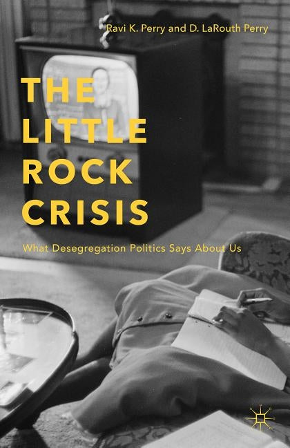 The Little Rock Crisis: What Desegregation Politics Says about Us by Perry, R.
