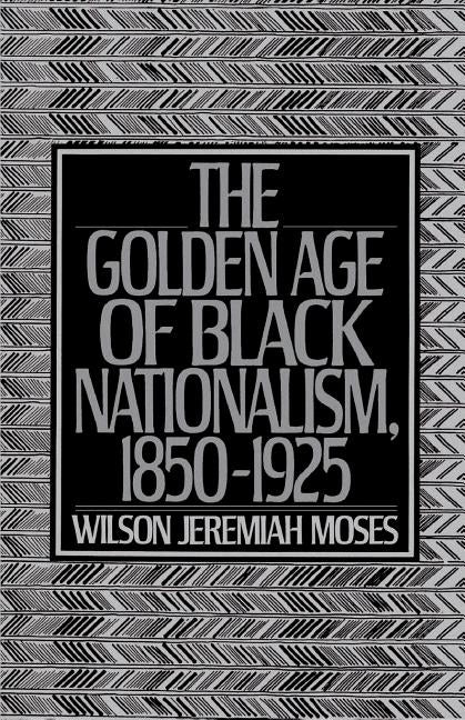 The Golden Age of Black Nationalism, 1850-1925 by Moses, Wilson Jeremiah