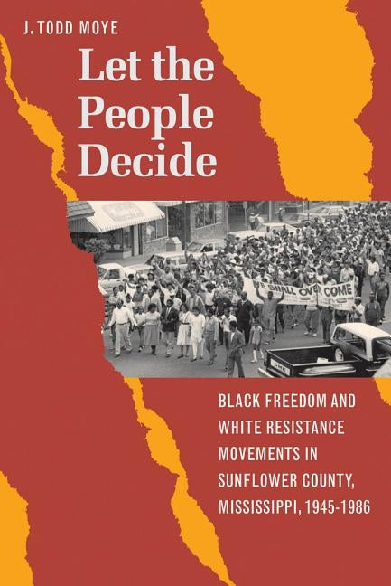 Let the People Decide: Black Freedom and White Resistance Movements in Sunflower County, Mississippi, 1945-1986 by Moye, J. Todd