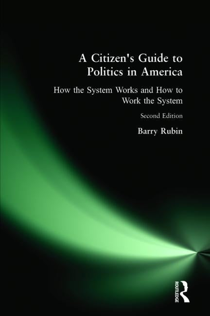 A Citizen's Guide to Politics in America: How the System Works and How to Work the System by Rubin, Barry