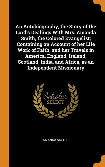 An Autobiography; The Story of the Lord's Dealings with Mrs. Amanda Smith, the Colored Evangelist; Containing an Account of Her Life Work of Faith, an by Smith, Amanda