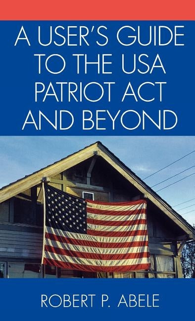 A User's Guide to the USA PATRIOT Act and Beyond by Abele, Robert P.