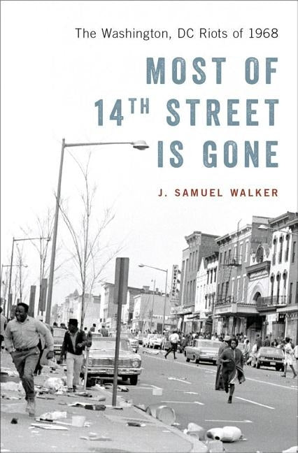 Most of 14th Street Is Gone: The Washington, DC Riots of 1968 by Walker, J. Samuel