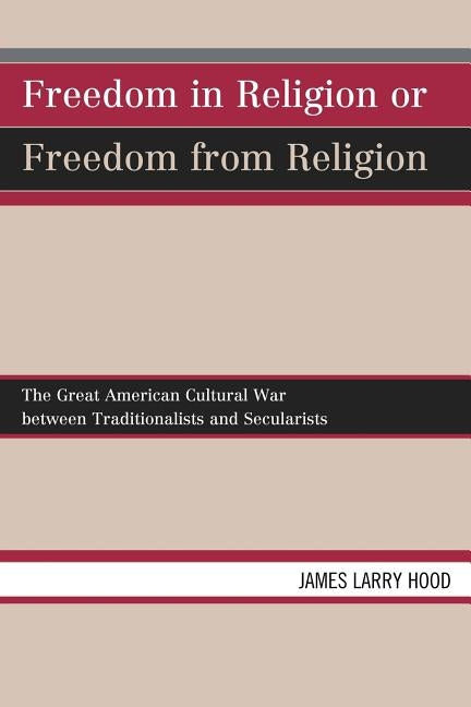 Freedom in Religion or Freedom from Religion: The Great American Cultural War Between Traditionalists and Secularists by Hood, James Larry