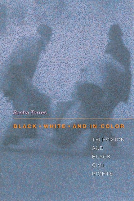 Black, White, and in Color: Television and Black Civil Rights by Torres, Sasha