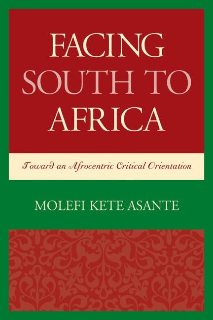 Facing South to Africa: Toward an Afrocentric Critical Orientation by Asante, Molefi Kete