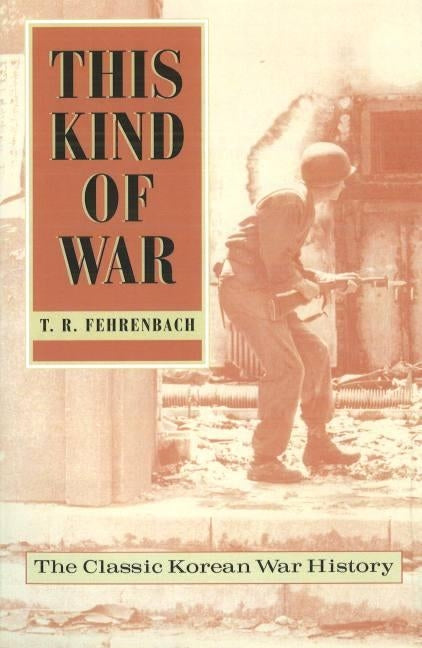 This Kind of War: The Classic Korean War History, Fiftieth Anniversary Edition by Fehrenbach, T. R.