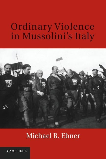Ordinary Violence in Mussolini's Italy by Ebner, Michael R.