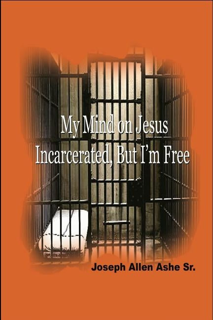 My Mind on Jesus Incarcerated, But I'm Free by Ashe, Sr. Joseph Allen