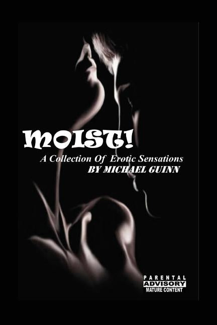 Moist! A Collection of Erotic Sensations by Guinn, Michael