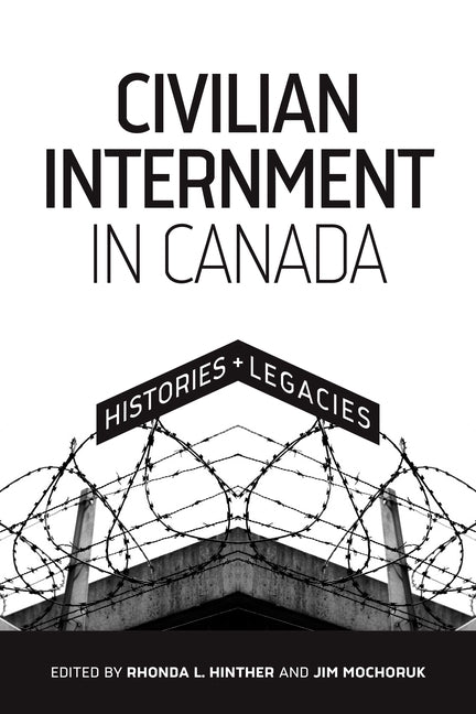 Civilian Internment in Canada: Histories and Legacies by Hinther, Rhonda L.