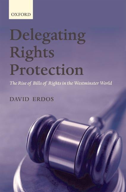 Delegating Rights Protection: The Rise of Bills of Rights in the Westminster World by Erdos, David