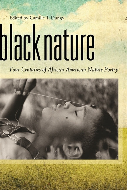Black Nature: Four Centuries of African American Nature Poetry by Dungy, Camille T.