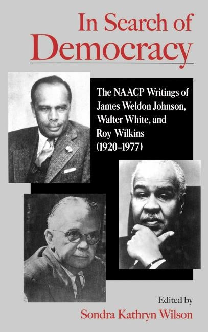 In Search of Democracy: The NAACP Writings of James Weldon Johnson, Walter White, & Roy Wilkins (1920-1977) by Wilson, Sondra Kathryn
