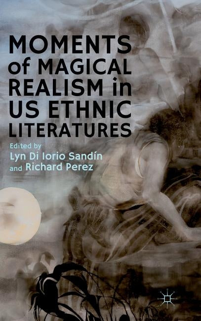 Moments of Magical Realism in US Ethnic Literatures by Di Iorio Sandín, Lyn