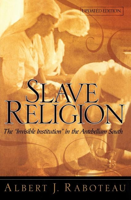 "Slave Religion: The ""invisible Institution"" in the Antebellum South by Raboteau, Albert J."