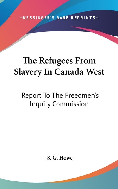 The Refugees From Slavery In Canada West: Report To The Freedmen's Inquiry Commission by Howe, S. G.