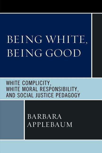 Being White, Being Good: White Complicity, White Moral Responsibility, and Social Justice Pedagogy by Applebaum, Barbara