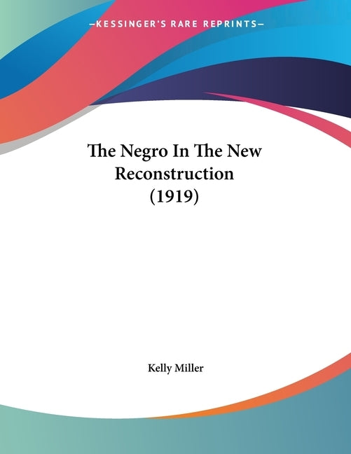 The Negro In The New Reconstruction (1919) by Miller, Kelly