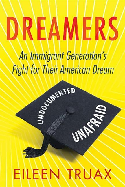 Dreamers: An Immigrant Generation's Fight for Their American Dream by Truax, Eileen