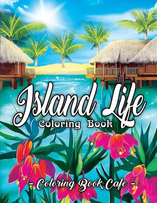 Island Life Coloring Book: An Adult Coloring Book Featuring Exotic Island Scenes, Peaceful Ocean Landscapes and Tropical Bird and Flower Designs by Cafe, Coloring Book
