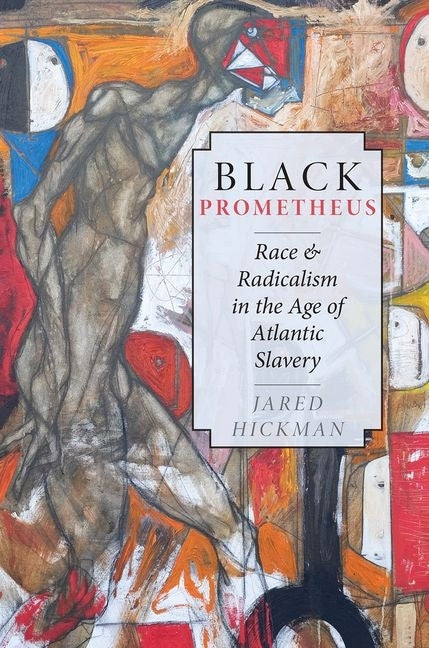 Black Prometheus: Race and Radicalism in the Age of Atlantic Slavery by Hickman, Jared