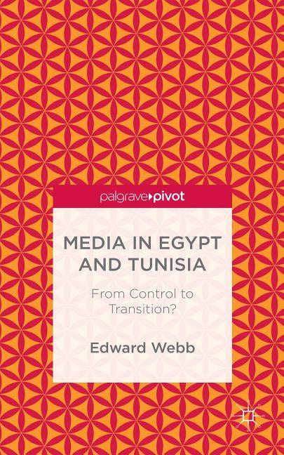 Media in Egypt and Tunisia: From Control to Transition? by Webb, E.