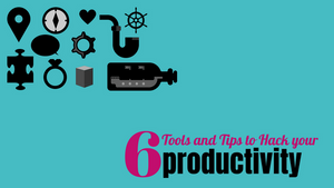 6 Tools and Tips to Hack your productivity.