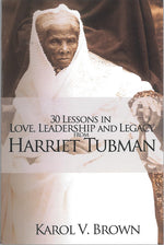 30 Lessons in Love, Leadership and Legacy from Harriet Tubman by Karol V. Brown