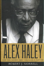 Alex Haley and the Books that Changed a Nation by Robert Norrell
