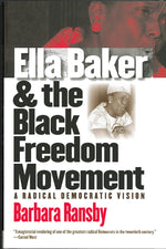 Ella Baker and the Black Freedom Movement: A Radical Democratic Vision by Barbara Ransby