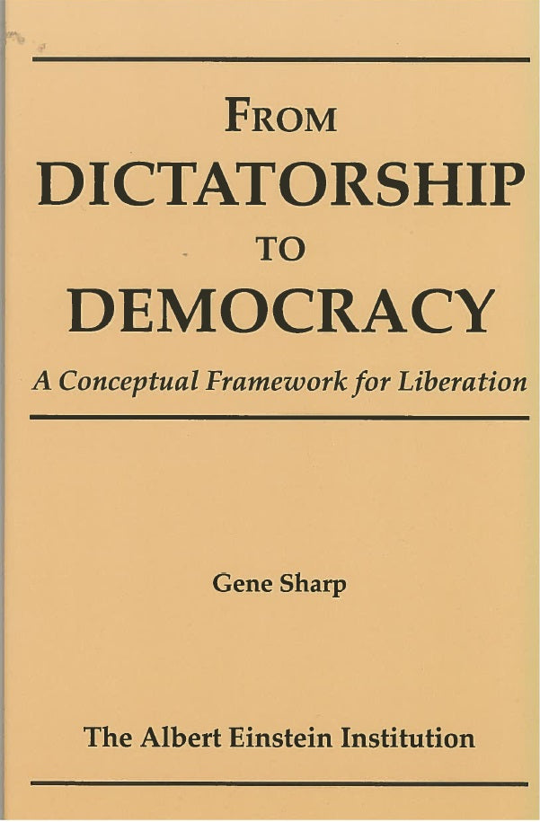 From Dictatorship to Democracy: A Conceptual Framework for Liberation by Gene Sharp and the Albert Einstein Institution