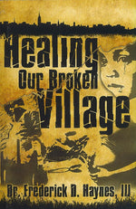 Healing Our Broken Village by Dr. Frederick D. Haynes, III
