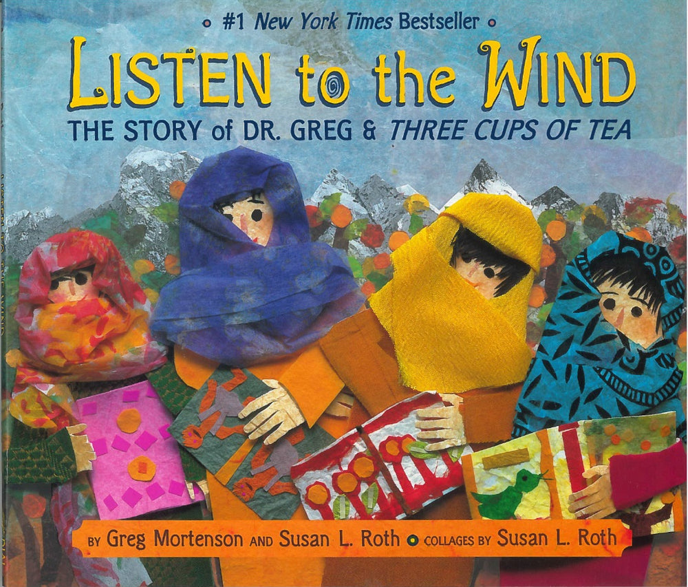 Listen to the Wind: Story of Dr. Greg & Three Cups of Tea by  Greg Mortenson and Susan L. Roth, collages by Susan L. Roth