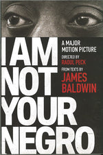 I am Not Your Negro: A Major Motion Picture directed by Raoul Peck from texts by James Baldwin