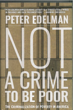 Not a Crime To Be Poor: Criminalization of Poverty in America by Peter Edelman