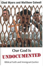 Our God is Undocumented: Biblical Faith and Immigrant Justice by Ched Myers, Matthew Colwell