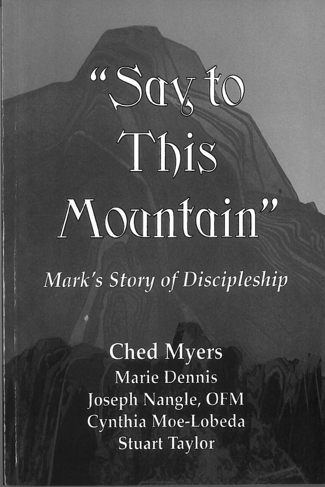 """Say to this Mountain"": Mark's Story of Discipleship by Ched Myers, Marie Dennis, Cynthia Moe-Lobeda, Joseph Nangle, and Stuart Taylor"