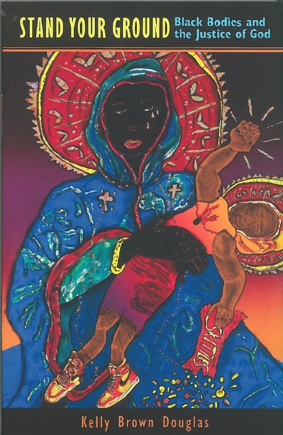 Stand Your Ground: Black Bodies and the Justice of God by Kelly Brown Douglas
