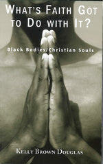 What's Faith Got to Do with It? Black Bodies/Christian Souls by Kelly Brown Douglas