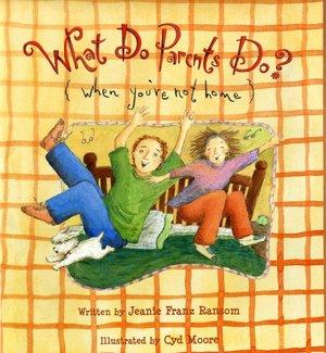 What Do Parents Do? (When You're Not Home) by Jeanie Franz Ransom