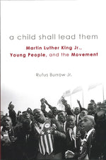 A Child Shall Lead Them: Martin Luther King, Jr., Young People and the Movement by Rufus Burrow, Jr.