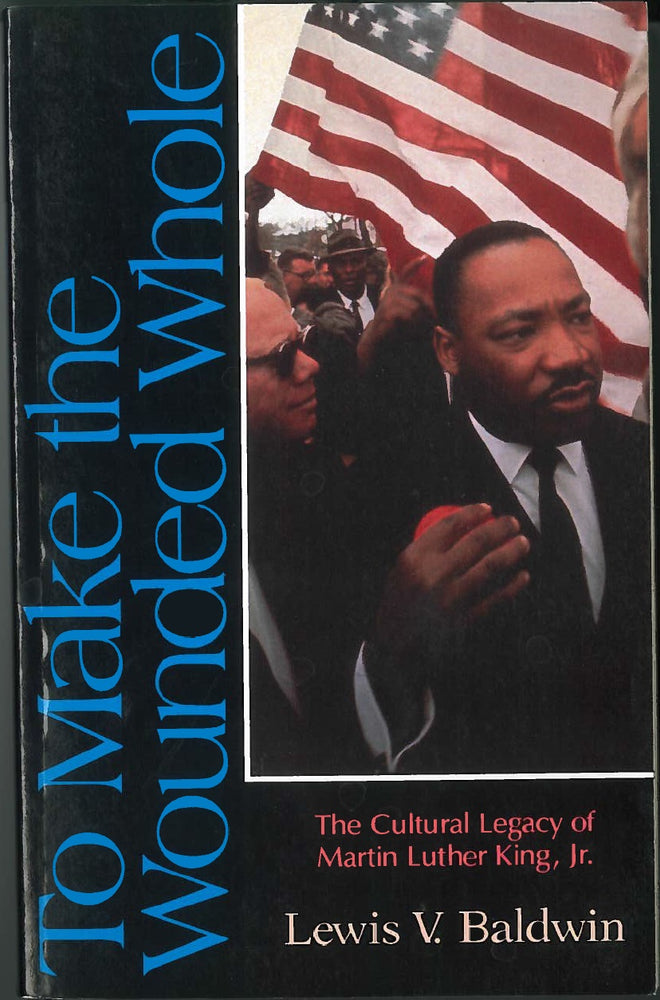 To Make the Wounded Whole: The Cultural Legacy of Martin Luther King Jr. by Lewis V. Baldwin